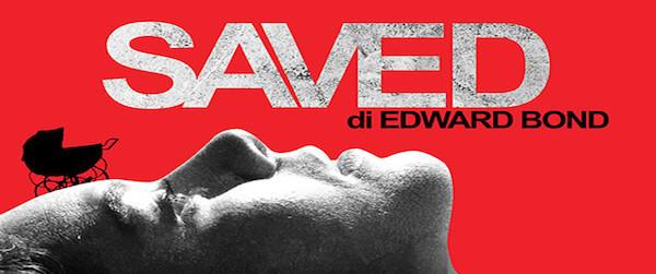 SAVED di Edward Bond, traduzione di Tommaso Spinelli e regia di Gianluca Merolli