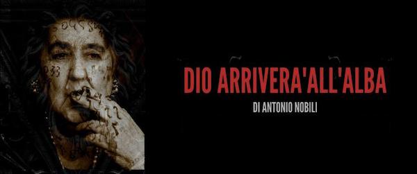 DIO ARRIVERÀ ALL'ALBA, testo e regia di Antonio Nobili