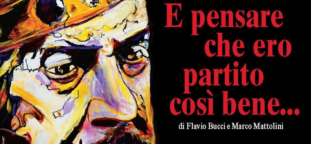 E PENSARE CHE ERO PARTITO COSÌ BENE di Marco Mattolini e Flavio Bucci, con Gloria Pomardi