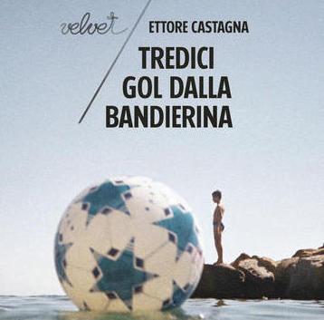TREDICI GOL DALLA BANDIERINA di Ettore Castagna – Rubbettino editore, 2019