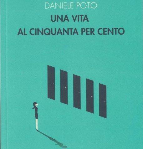 UNA VITA AL CINQUANTA PER CENTO di Daniele Poto- Ensemble editore, 2019