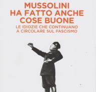 MUSSOLINI HA FATTO ANCHE COSE BUONE di Francesco Filippi – Edizioni La Repubblica, 2020
